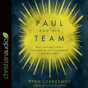 Paul and His Team: What the Early Church Can Teach Us About Leadership and Influence, Ryan Lokkesmoe