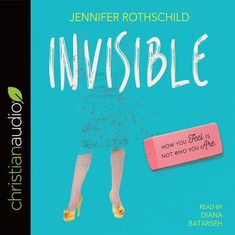 Invisible: How You Feel Is Not Who You Are, Jennifer Rothschild