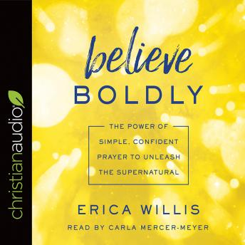 Believe Boldly: The Power of Simple, Confident Prayer to Unleash the Supernatural, Erica Willis