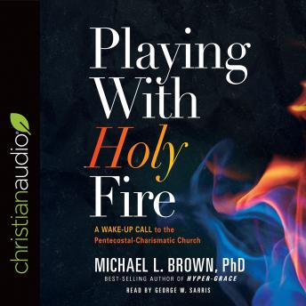 Playing With Holy Fire: A Wake-Up Call to the Pentecostal-Charismatic Church