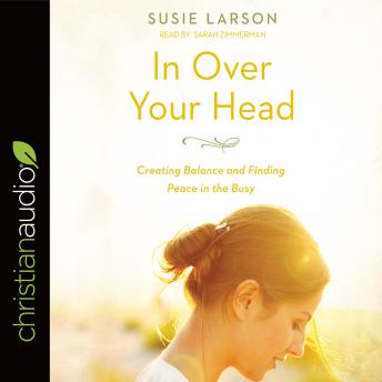 In Over Your Head: Creating Balance and Finding Peace in the Busy