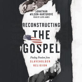 Reconstructing the Gospel: Finding Freedom from Slaveholder Religion, Jonathan Wilson-Hartgrove