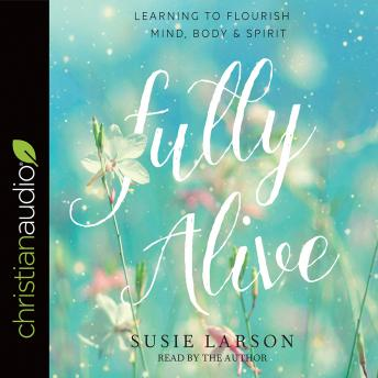 Fully Alive: Learning to Flourish--Mind, Body & Spirit, Susie Larson