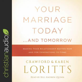 Your Marriage Today...and Tomorrow: Making Your Relationship Matter Now and for Generations to Come