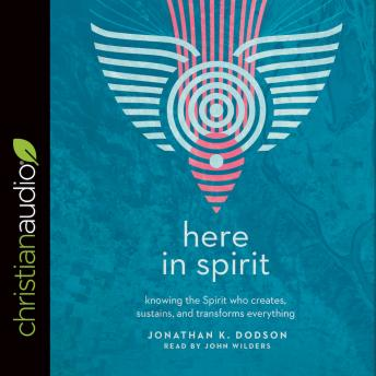 Here in Spirit: Knowing the Spirit Who Creates, Sustains, and Transforms Everything