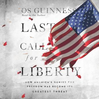 Last Call for Liberty: How America's Genius for Freedom Has Become Its Greatest Threat, Os Guinness