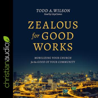 Download Zealous for Good Works: Mobilizing Your Church for the Good of Your Community by Todd Wilson