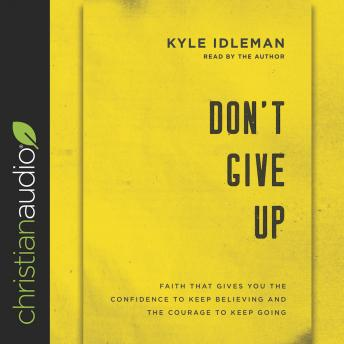 Download Don't Give Up: Faith That Gives You the Confidence to Keep Believing and the Courage to Keep Going by Kyle Idleman