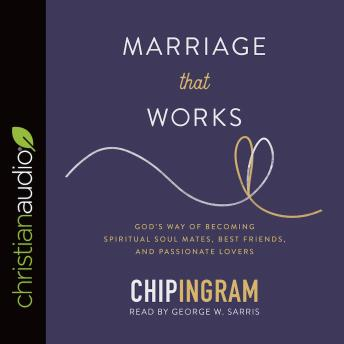 Marriage That Works: God's Way of Becoming Spiritual Soul Mates, Best Friends, and Passionate Lovers