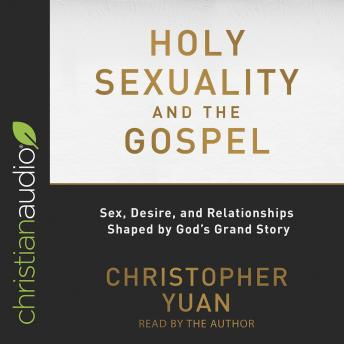 Download Holy Sexuality and the Gospel: Sex, Desire, and Relationships Shaped by God's Grand Story by Christopher Yuan