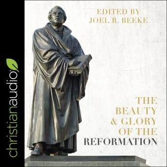 Beauty and Glory of the Reformation, Joel R. Beeke