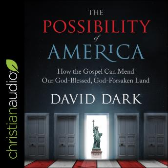 Download Possibility of America: How the Gospel Can Mend Our God-Blessed, God-Forsaken Land by David Dark