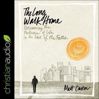 Long Walk Home: Discovering the Fullness of Life in the Love of the Father, Matt Carter
