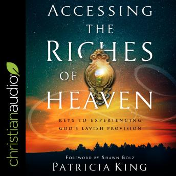 Download Accessing the Riches of Heaven: Keys to Experiencing God's Lavish Provision by Patricia King