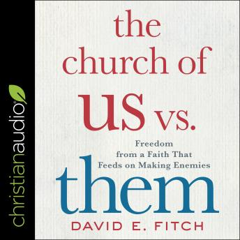 The Church of Us vs. Them: Freedom from a Faith That Feeds on Making Enemies