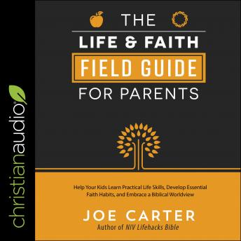 Life and Faith Field Guide for Parents: Help Your Kids Learn Practical Life Skills, Develop Essential Faith Habits, and Embrace a Biblical Worldview, Joe Carter