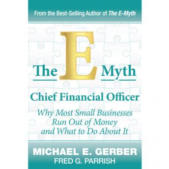 Download E-Myth Chief Financial Officer: Why Most Small Businesses Run Out of Money and What to Do About It by Michael E. Gerber, Fred G Parrish