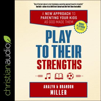 Play to Their Strengths: A New Approach to Parenting Your Kids as God Made Them, Analyn Miller, Brandon Miller