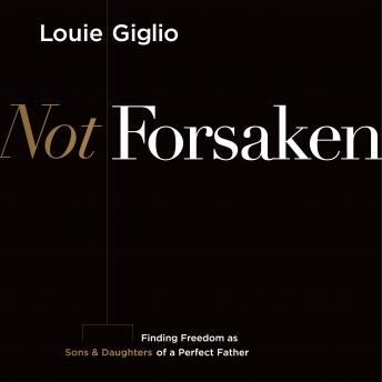 Not Forsaken: Finding Freedom as Sons & Daughters of a Perfect Father, Louie Giglio