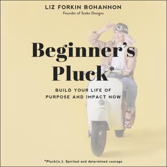 Beginner's Pluck: Build Your Life of Purpose and Impact Now, Liz Forkin Bohannon
