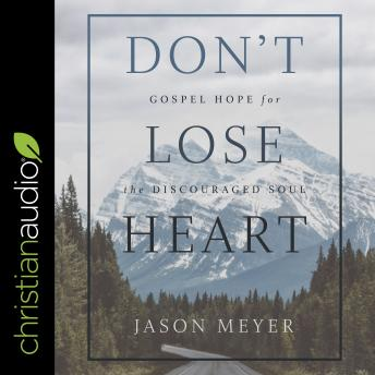 Don't Lose Heart: Gospel Hope for the Discouraged Soul