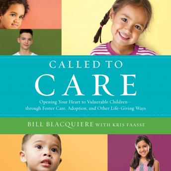 Called to Care: Opening Your Heart to Vulnerable Children-through Foster Care, Adoption, and Other Life-Giving Ways, Kris Faasse, Bill Blacquiere