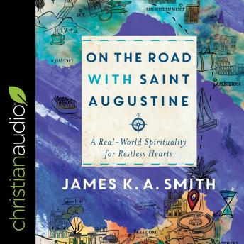On the Road with Saint Augustine: A Real-World Spirituality for Restless Hearts, James K. A. Smith