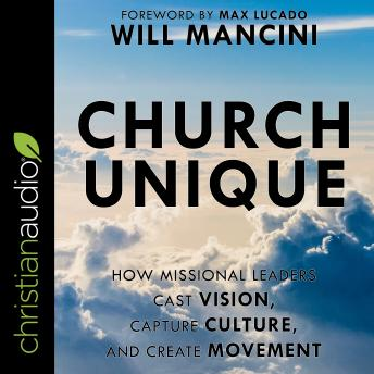 Church Unique: How Missional Leaders Cast Vision, Capture Culture, and Create Movement, Will Mancini