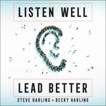 Listen Well, Lead Better: Becoming the Leader People Want to Follow