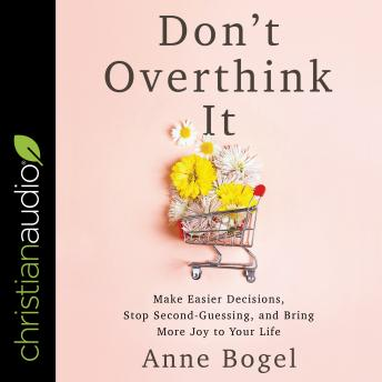 Don't Overthink It: Make Easier Decisions, Stop Second-Guessing, and Bring More Joy to Your Life, Audio book by Anne Bogel