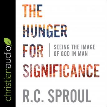 Hunger for Significance: Seeing the Image of God in Man, R.C. Sproul
