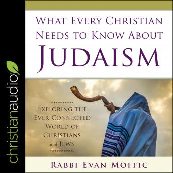 Download What Every Christian Needs to Know About Judaism: Exploring the Ever-Connected World of Christians & Jews by Rabbi Evan Moffic