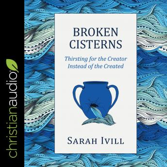 Broken Cisterns: Thirsting for the Creator Instead of the Created