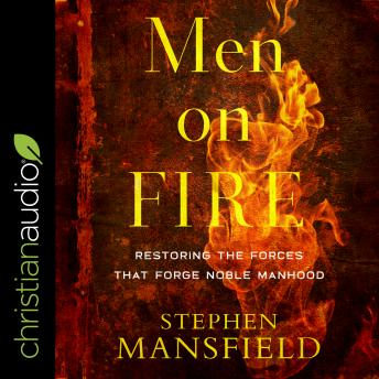 Men on Fire: Restoring the Forces That Forge Noble Manhood