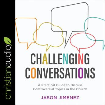 Challenging Conversations: A Practical Guide to Discuss Controversial Topics in the Church, Jason Jimenez