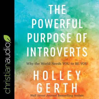 Powerful Purpose of Introverts: Why the World Needs You to Be You, Holley Gerth