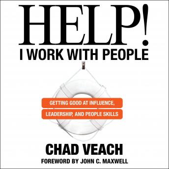 Help! I Work with People: Getting Good at Influence, Leadership, and People Skills, Chad Veach