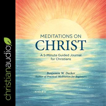 Meditations on Christ: A 5-Minute Guided Journal for Christians, Benjamin W. Decker