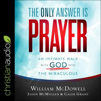 The Only Answer Is Prayer: An Intimate Walk with God into the Miraculous