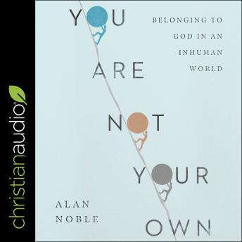 You Are Not Your Own: Belonging to God in an Inhuman World