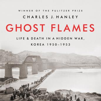 Ghost Flames: Life and Death in a Hidden War, Korea 1950-1953, Charles J. Hanley