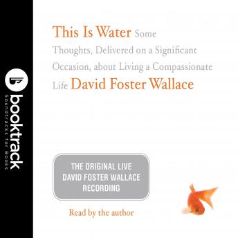This Is Water: The Original David Foster Wallace Recording: Some Thoughts, Delivered on a Significant Occasion, about Living a Compassionate Life