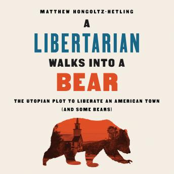 Libertarian Walks Into a Bear: The Utopian Plot to Liberate an American Town (And Some Bears), Audio book by Matthew Hongoltz-Hetling
