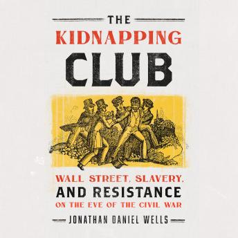 The Kidnapping Club: Wall Street, Slavery, and Resistance on the Eve of the Civil War
