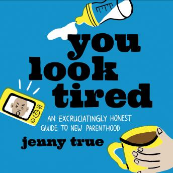 Download You Look Tired: An Excruciatingly Honest Guide to New Parenthood by Jenny True