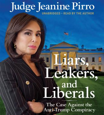 Liars, Leakers, and Liberals: The Case Against the Anti-Trump Conspiracy, Audio book by Jeanine Pirro