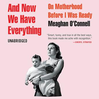 And Now We Have Everything: On Motherhood Before I Was Ready, Meaghan O'Connell