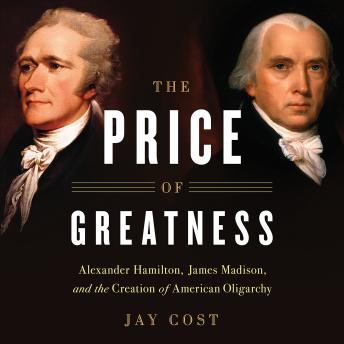 Price of Greatness: Alexander Hamilton, James Madison, and the Creation of American Oligarchy, Jay Cost