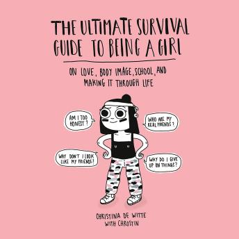 The Ultimate Survival Guide to Being a Girl: On Love, Body Image, School, and Making It Through Life