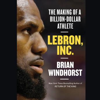 Download LeBron, Inc.: The Making of a Billion-Dollar Athlete by Brian Windhorst
